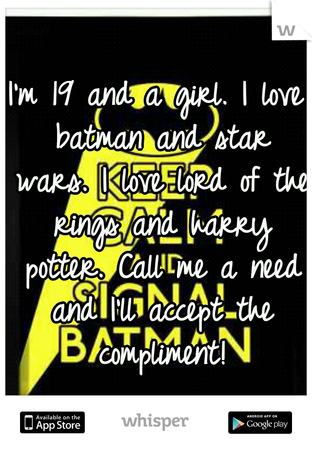 I'm 19 and a girl. I love batman and star wars. I love lord of the rings and harry potter. Call me a need and I'll accept the compliment!