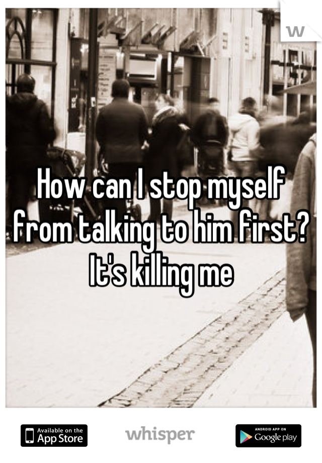 How can I stop myself from talking to him first? It's killing me