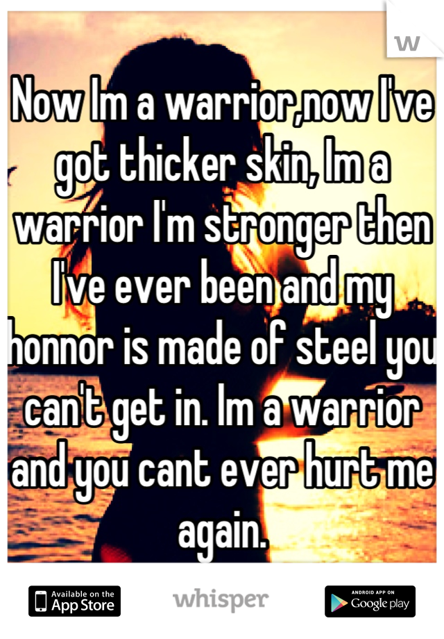 Now Im a warrior,now I've got thicker skin, Im a warrior I'm stronger then I've ever been and my honnor is made of steel you can't get in. Im a warrior and you cant ever hurt me again.