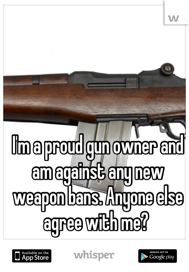 I'm a proud gun owner and am against any new weapon bans. Anyone else agree with me?