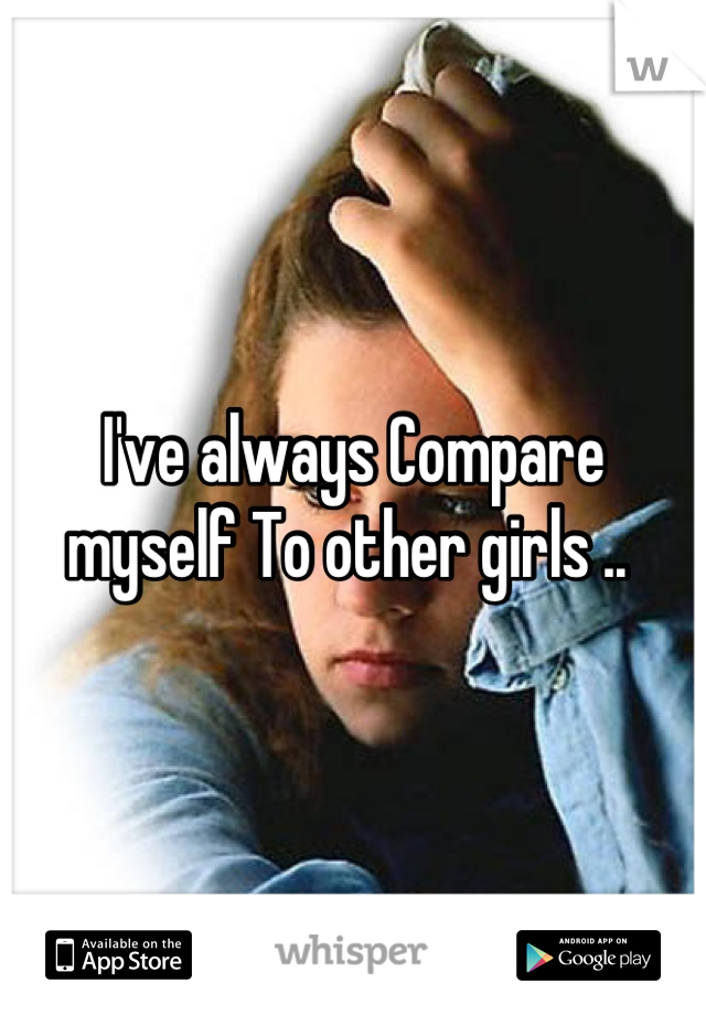 I've always Compare myself To other girls ..