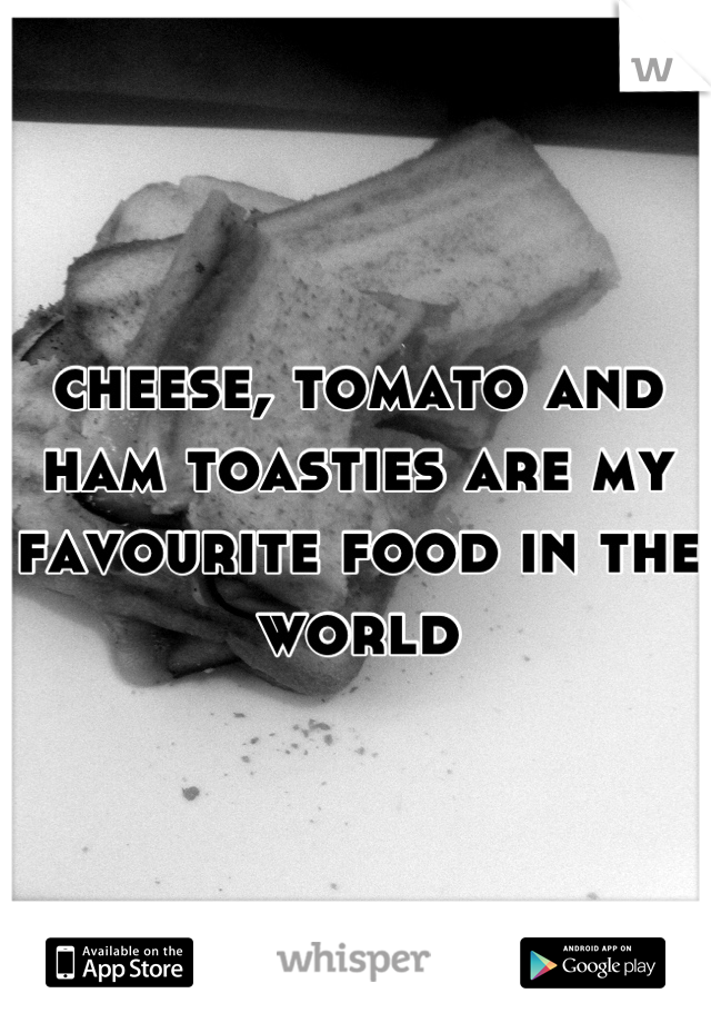 cheese, tomato and ham toasties are my favourite food in the world