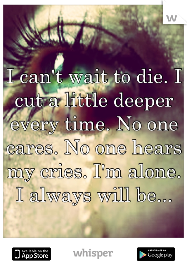 I can't wait to die. I cut a little deeper every time. No one cares. No one hears my cries. I'm alone. I always will be...