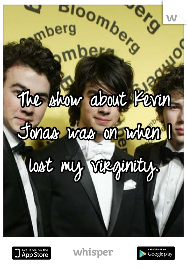 The show about Kevin Jonas was on when I lost my virginity.