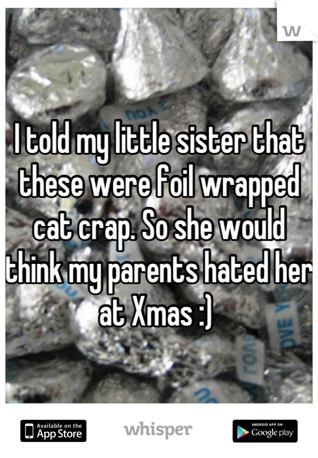 I told my little sister that these were foil wrapped cat crap. So she would think my parents hated her at Xmas :)