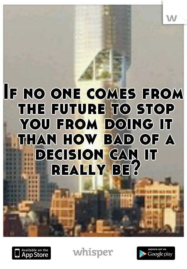 If no one comes from the future to stop you from doing it than how bad of a decision can it really be?