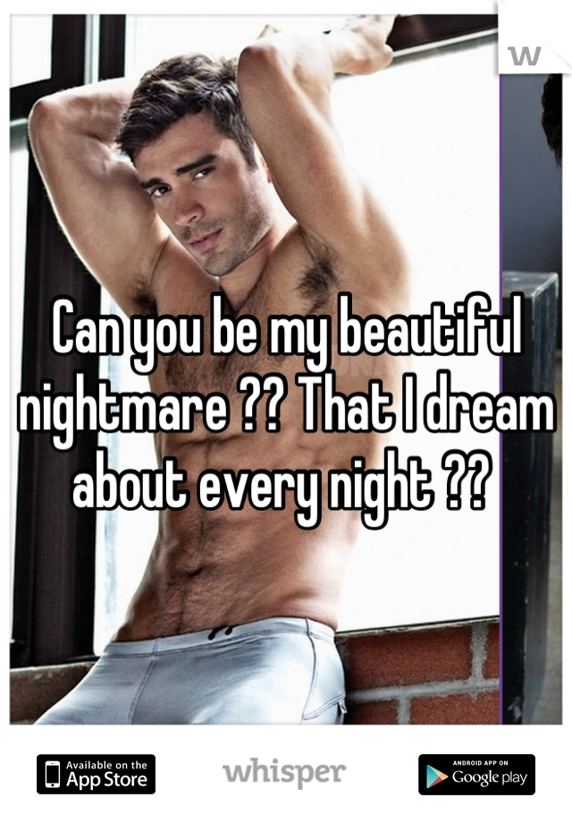 Can you be my beautiful nightmare ?? That I dream about every night ??