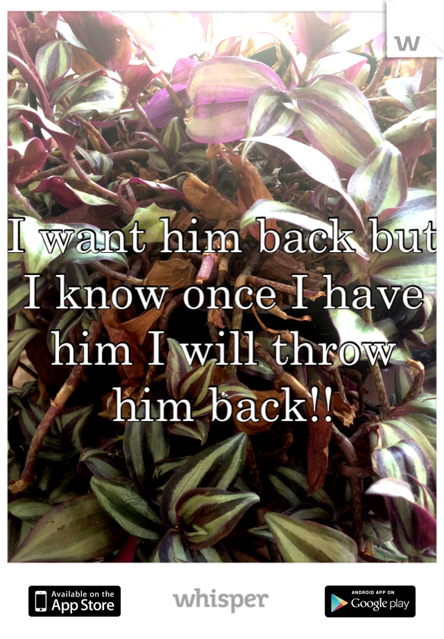 I want him back but I know once I have him I will throw him back!!