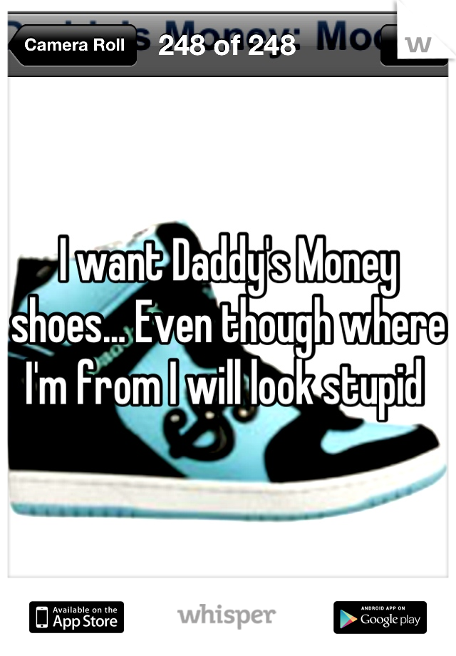 I want Daddy's Money shoes... Even though where I'm from I will look stupid