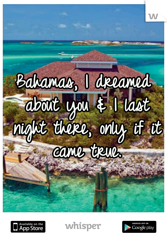 Bahamas, I dreamed about you & I last night there, only if it came true.