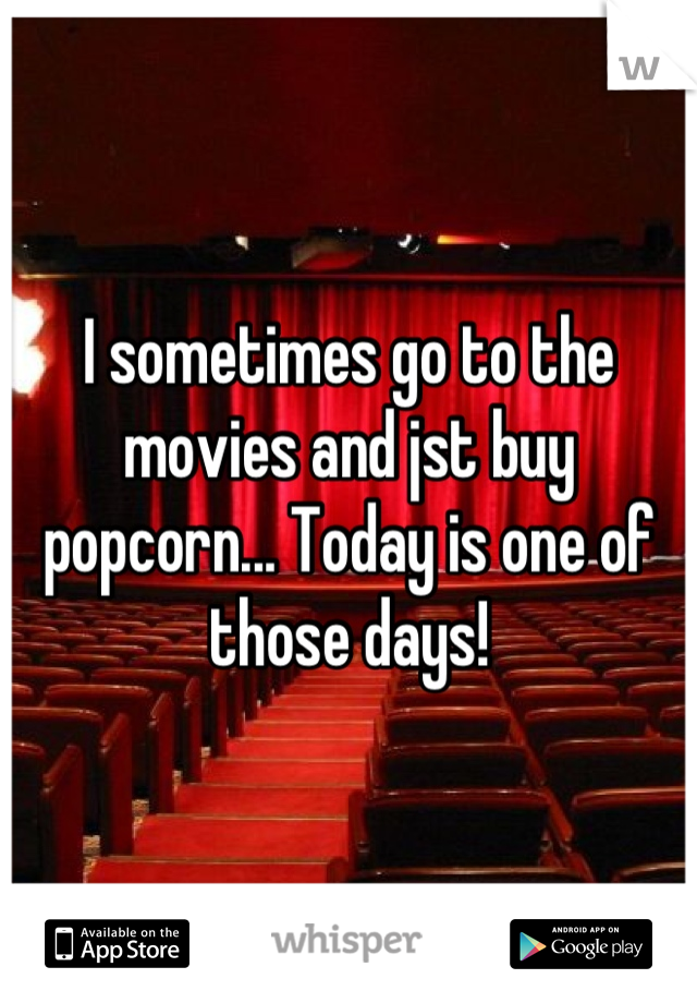 I sometimes go to the movies and jst buy popcorn... Today is one of those days!