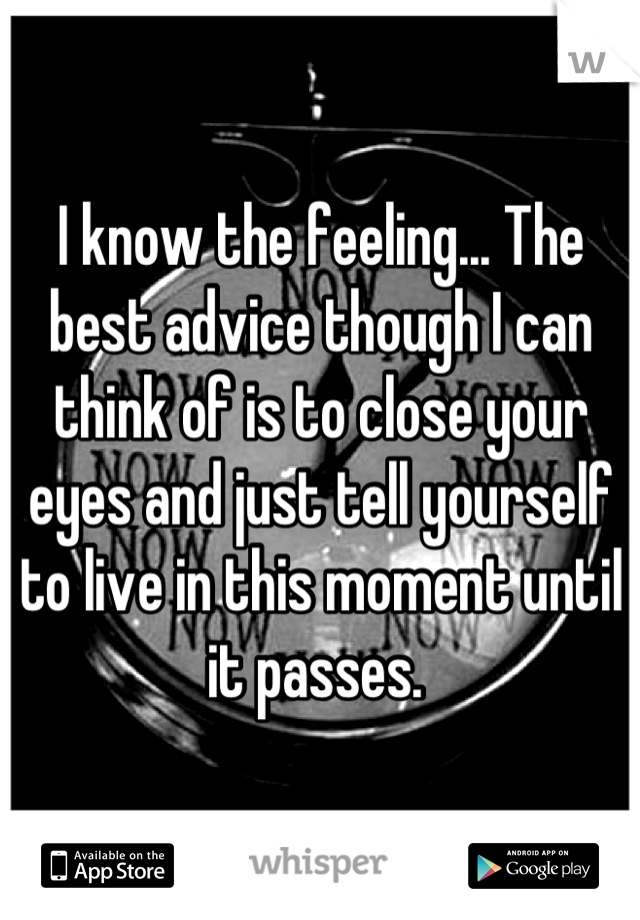 I know the feeling... The best advice though I can think of is to close your eyes and just tell yourself to live in this moment until it passes.