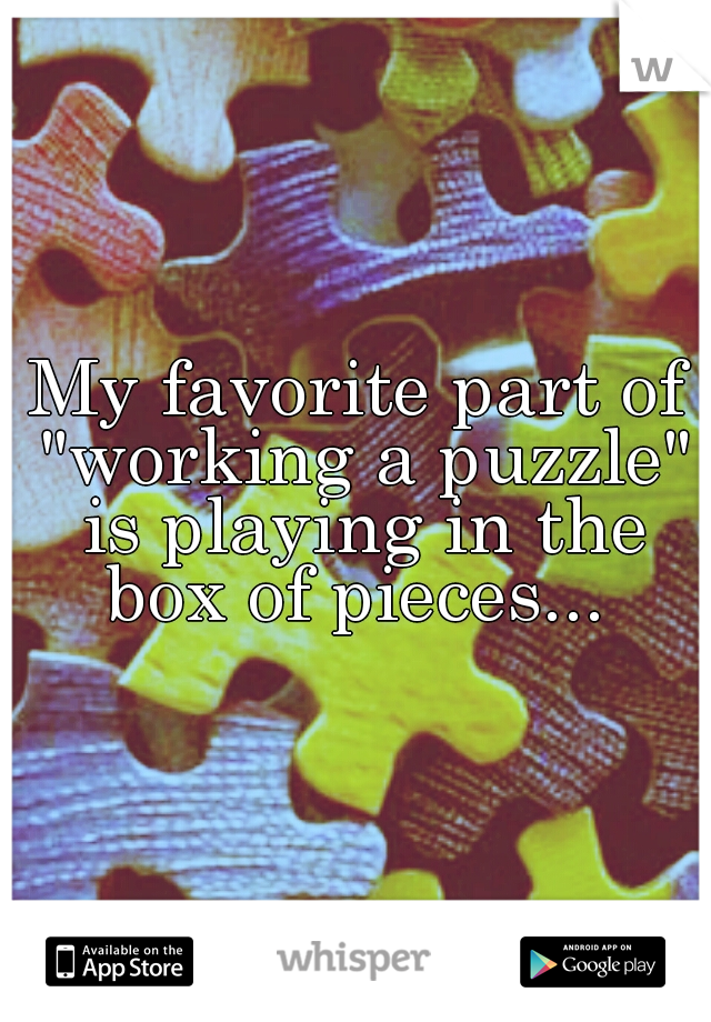 "My favorite part of ""working a puzzle"" is playing in the box of pieces..."