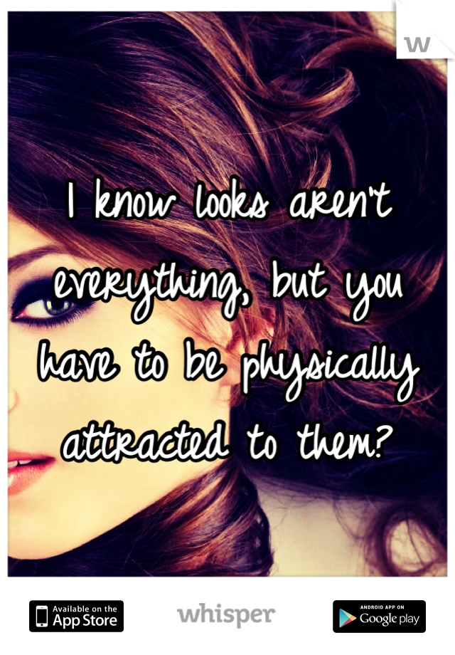 I know looks aren't everything, but you have to be physically attracted to them?