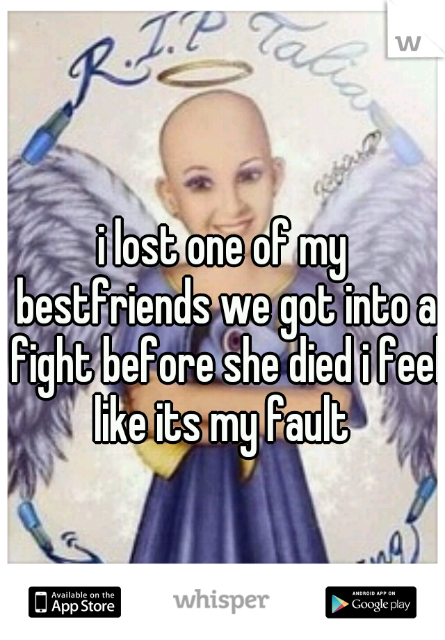 i lost one of my bestfriends we got into a fight before she died i feel like its my fault