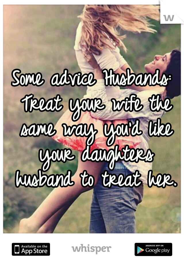 Some advice Husbands: Treat your wife the same way you'd like your daughters husband to treat her.