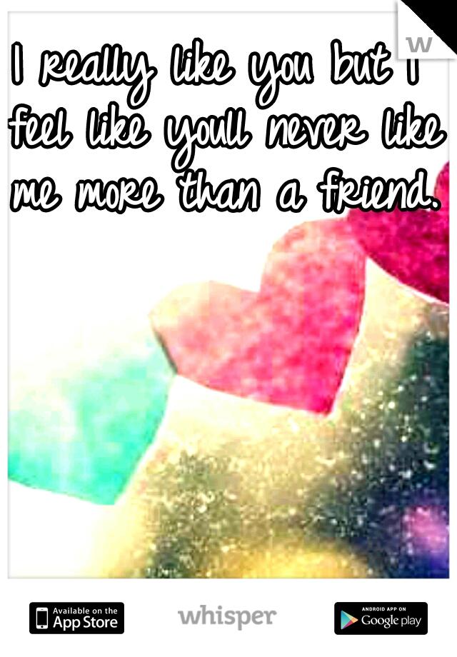I really like you but I feel like youll never like me more than a friend.