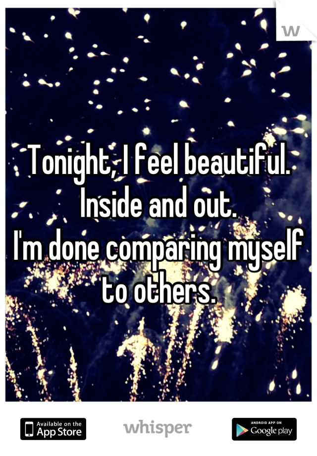 Tonight, I feel beautiful.  Inside and out. I'm done comparing myself to others.