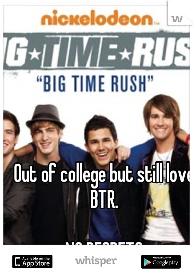 Out of college but still love BTR.   NO REGRETS
