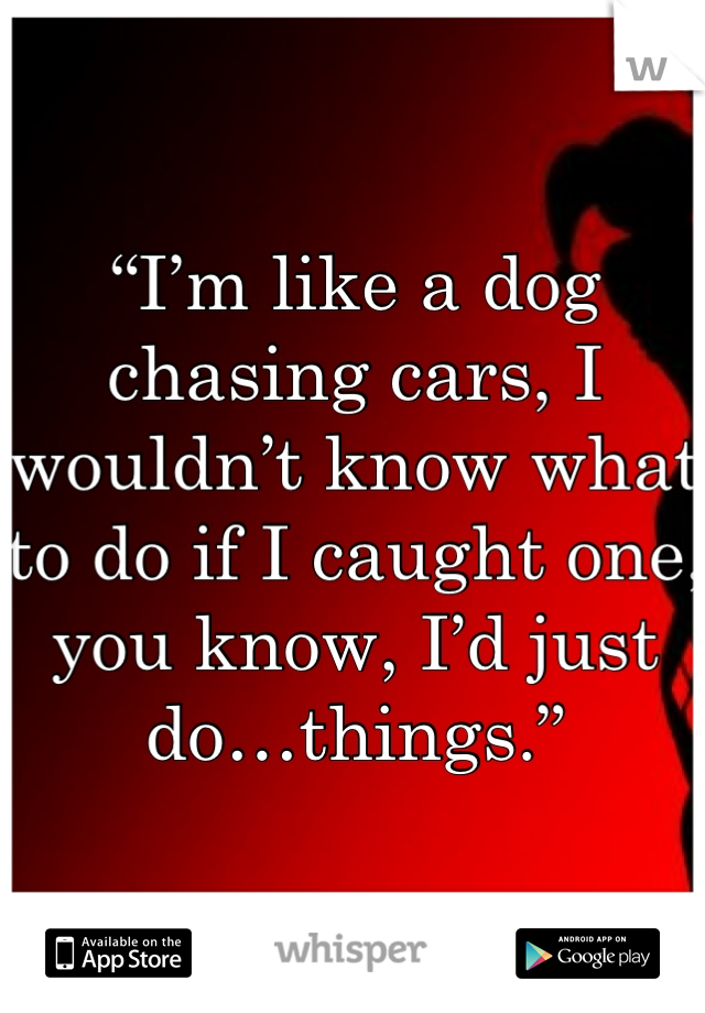 """I'm like a dog chasing cars, I wouldn't know what to do if I caught one, you know, I'd just do…things."""