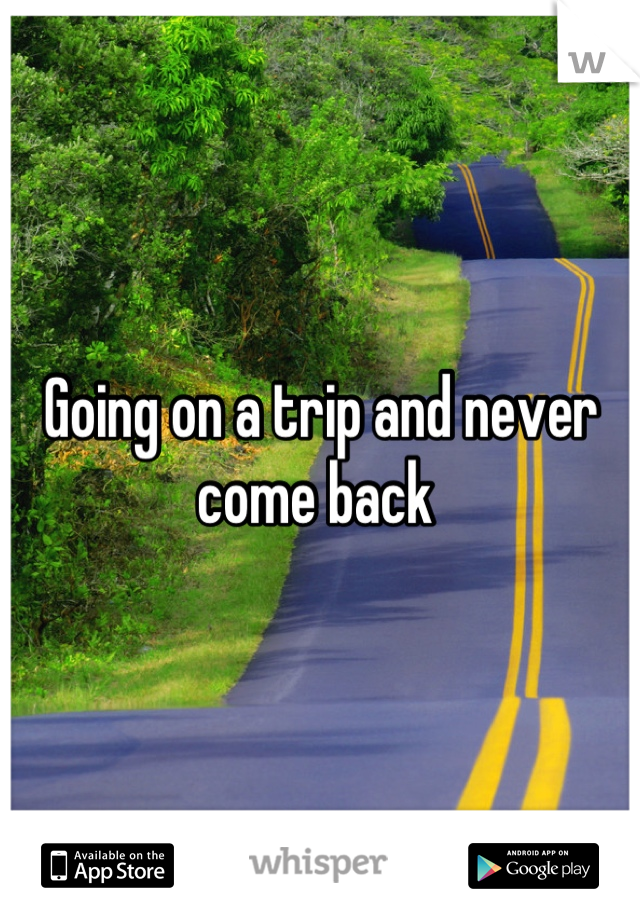 Going on a trip and never come back