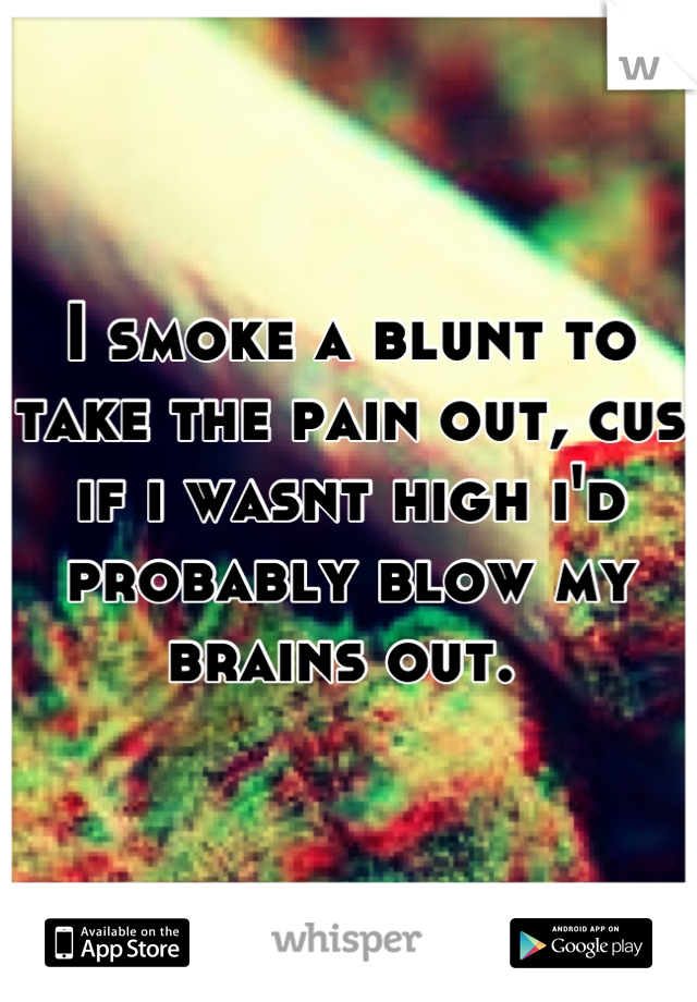 I smoke a blunt to take the pain out, cus if i wasnt high i'd probably blow my brains out.