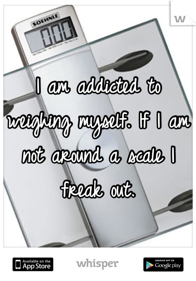 I am addicted to weighing myself. If I am not around a scale I freak out.