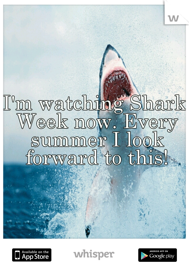 I'm watching Shark Week now. Every summer I look forward to this!
