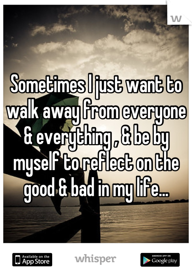 Sometimes I just want to walk away from everyone & everything , & be by myself to reflect on the good & bad in my life...