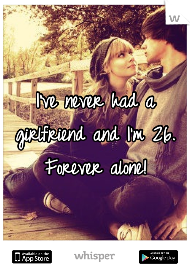 I've never had a girlfriend and I'm 26. Forever alone!