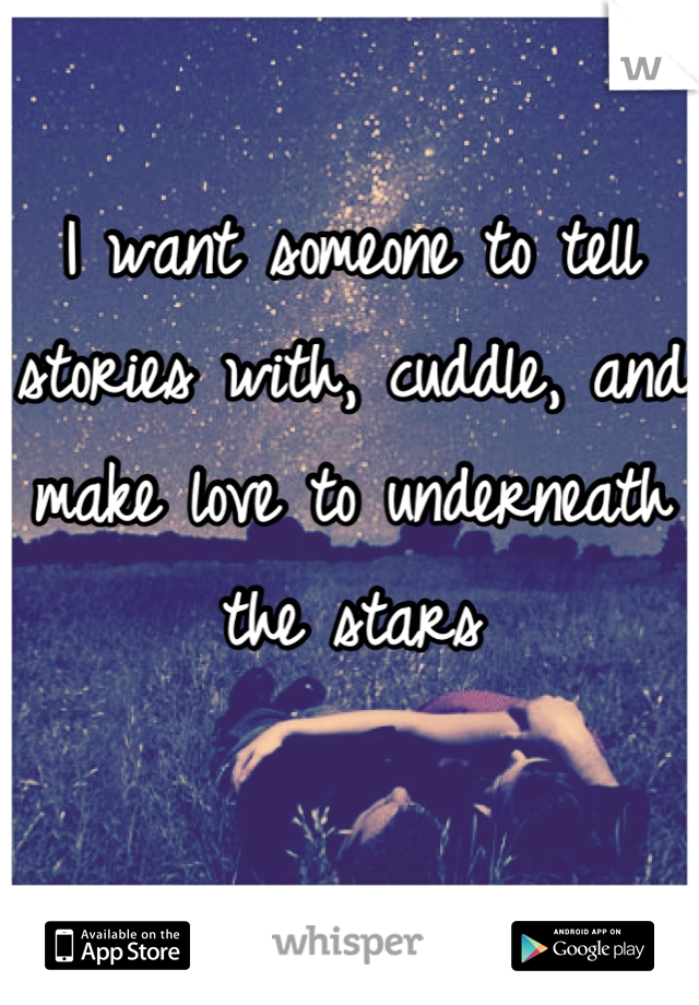 I want someone to tell stories with, cuddle, and make love to underneath the stars