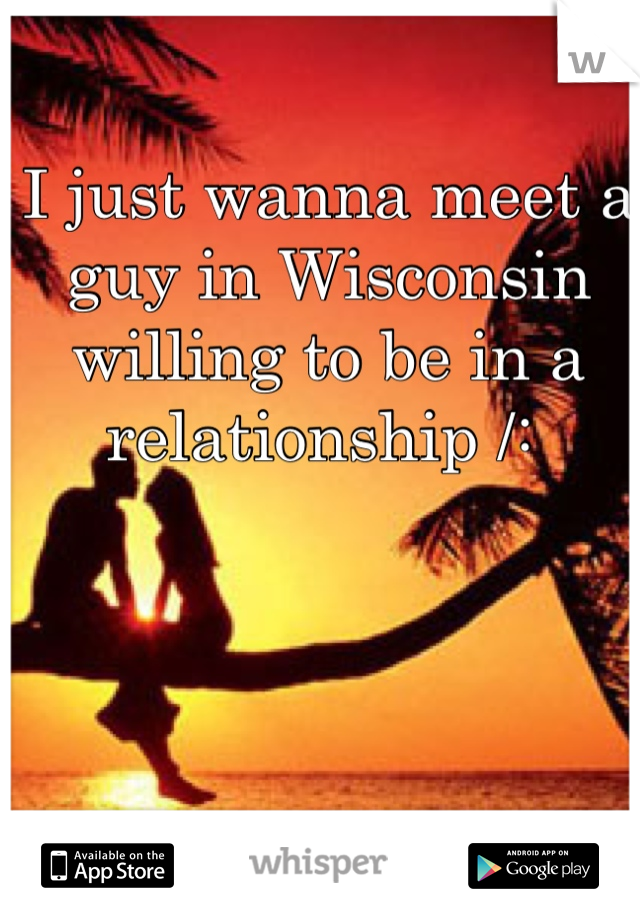 I just wanna meet a guy in Wisconsin willing to be in a relationship /: