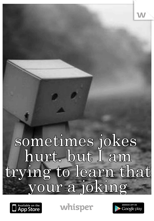 sometimes jokes hurt. but I am trying to learn that your a joking person.