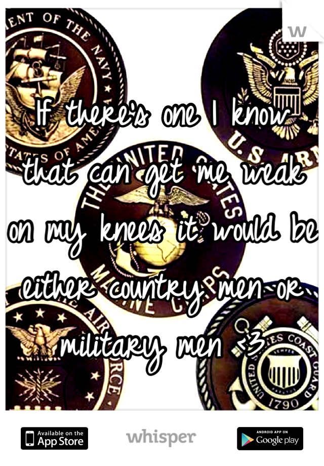 If there's one I know that can get me weak on my knees it would be either country men or military men <3