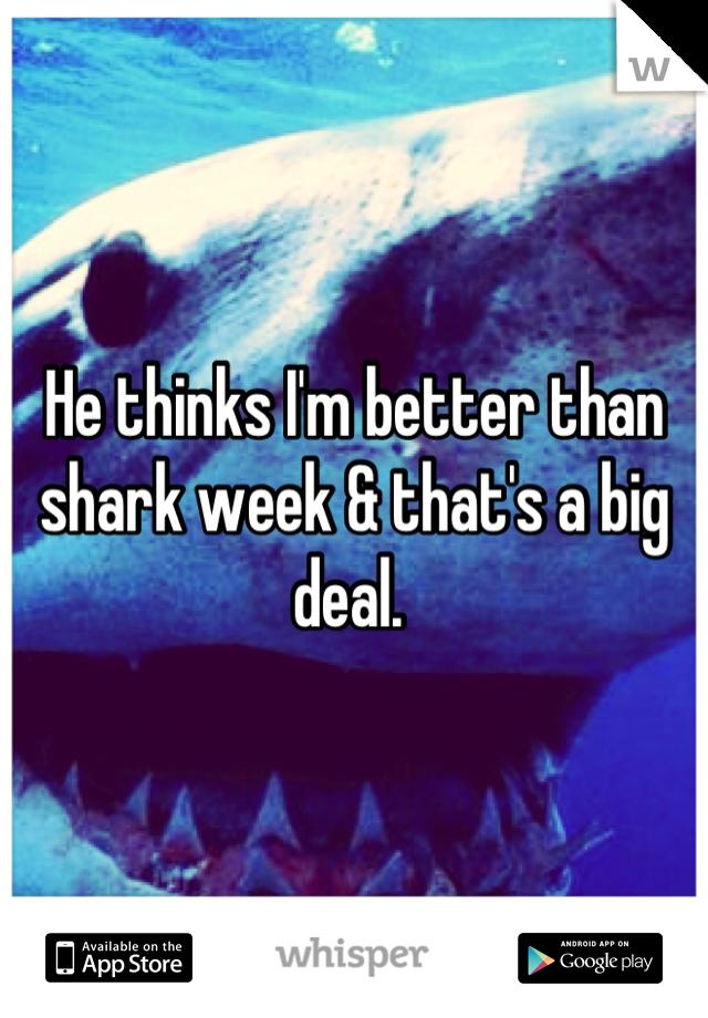 He thinks I'm better than shark week & that's a big deal.