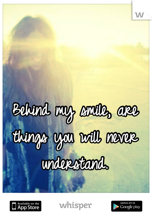 Behind my smile, are things you will never understand.