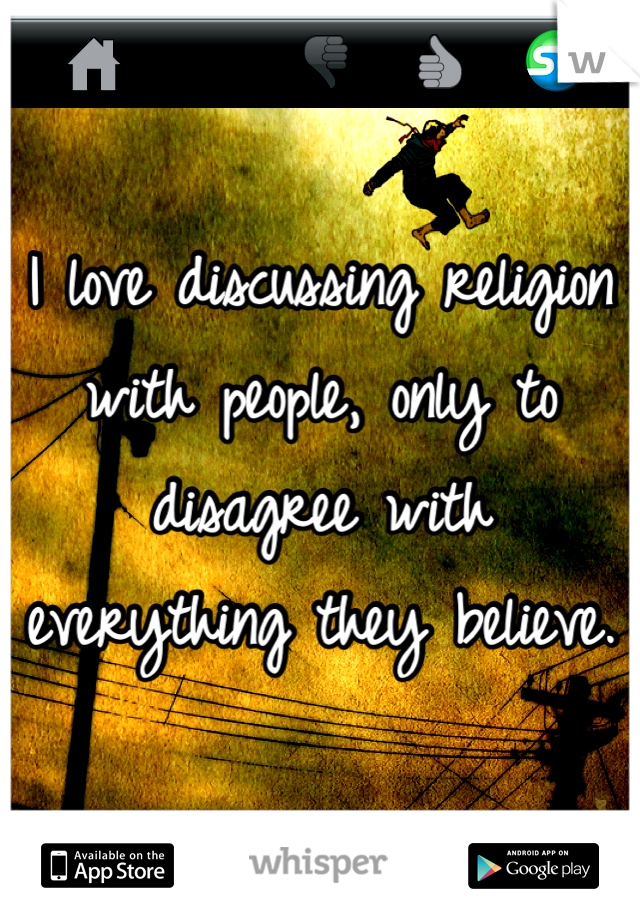 I love discussing religion with people, only to disagree with everything they believe.