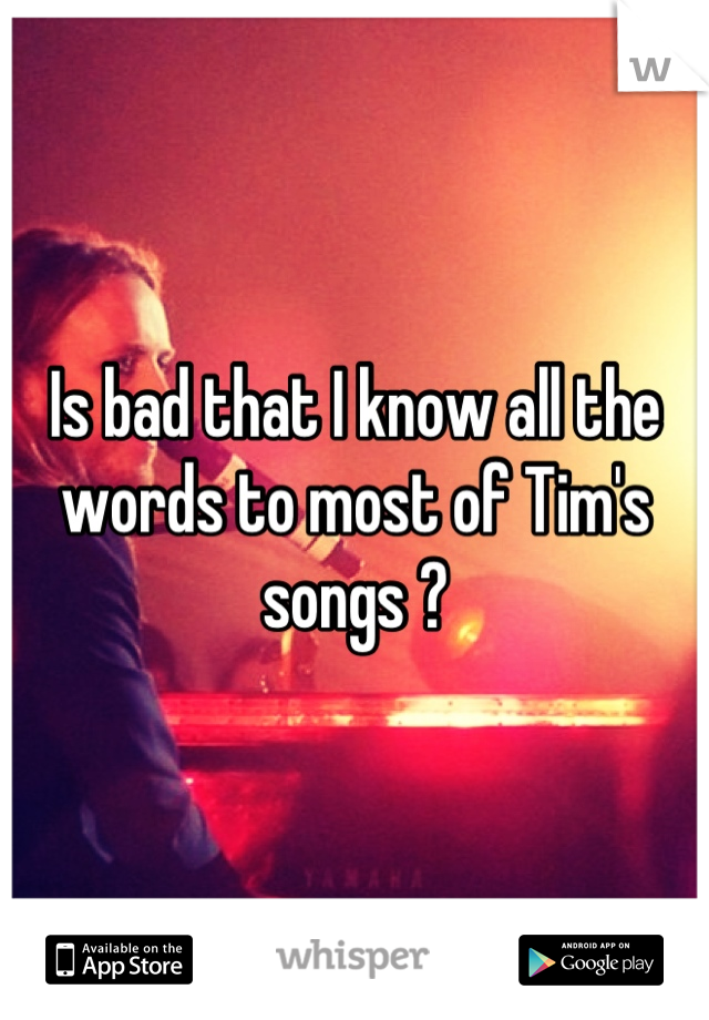 Is bad that I know all the words to most of Tim's songs ?