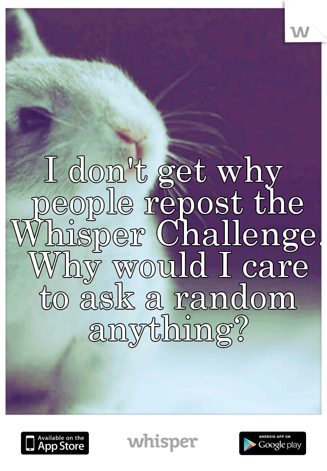 I don't get why people repost the Whisper Challenge. Why would I care to ask a random anything?