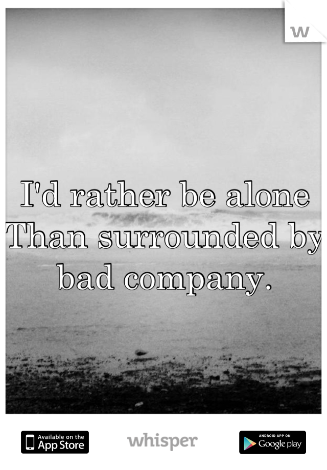 I'd rather be alone Than surrounded by bad company.