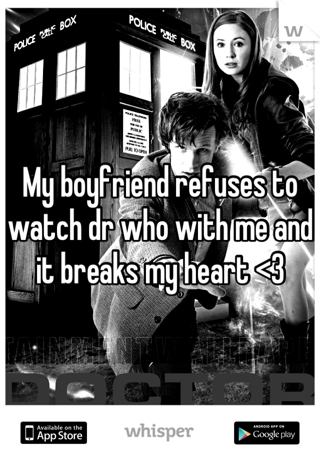 My boyfriend refuses to watch dr who with me and it breaks my heart <3