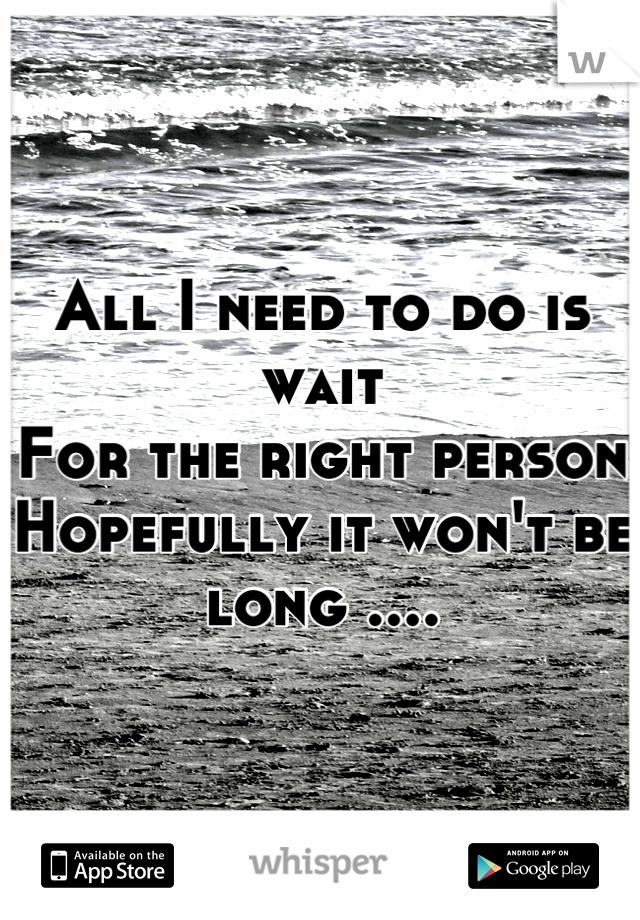 All I need to do is wait For the right person  Hopefully it won't be long ....