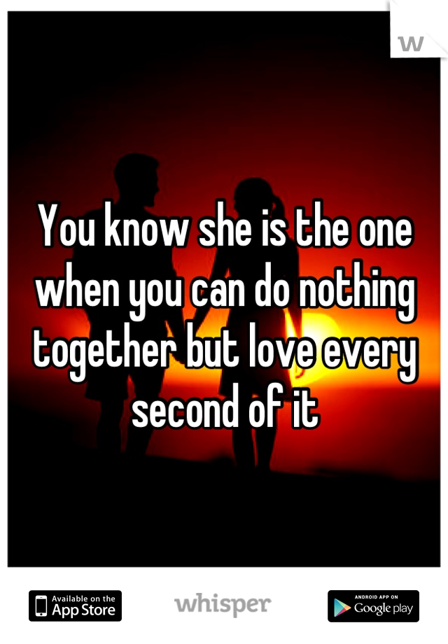You know she is the one when you can do nothing together but love every second of it