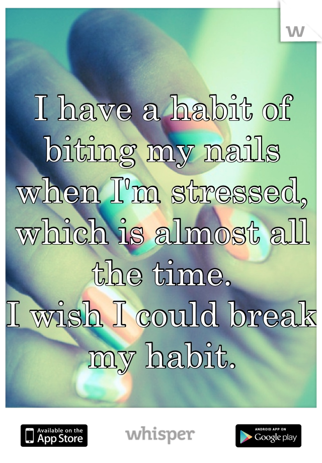 I have a habit of biting my nails when I'm stressed, which is almost all the time. I wish I could break my habit.