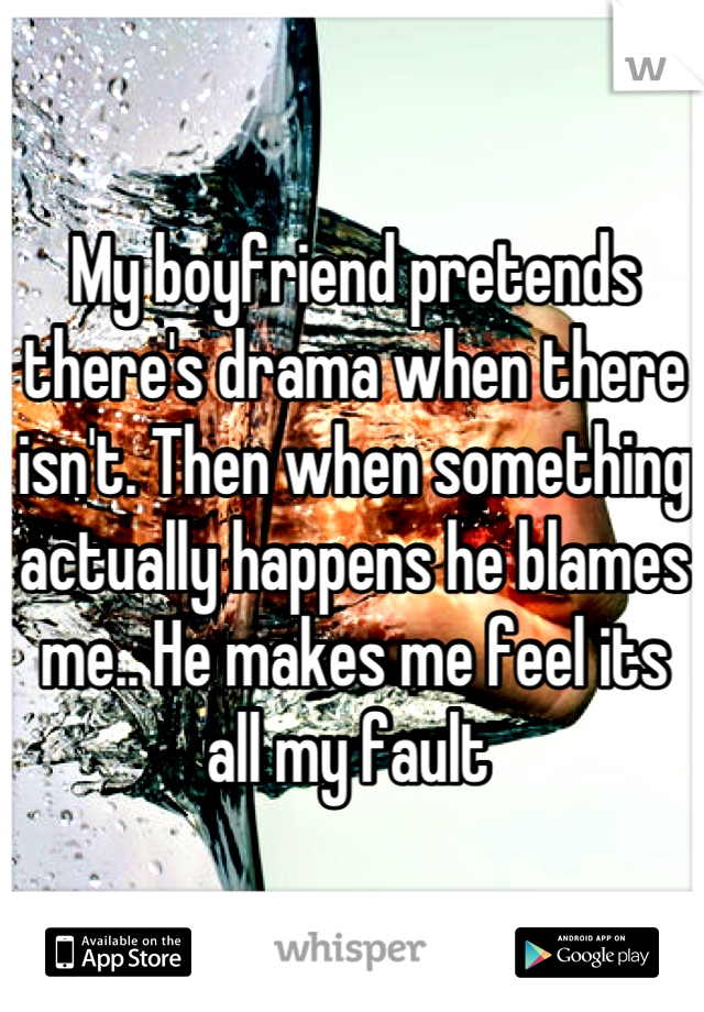 My boyfriend pretends there's drama when there isn't. Then when something actually happens he blames me.. He makes me feel its all my fault