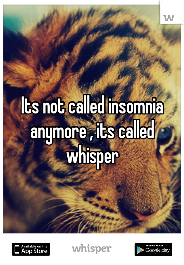 Its not called insomnia  anymore , its called whisper
