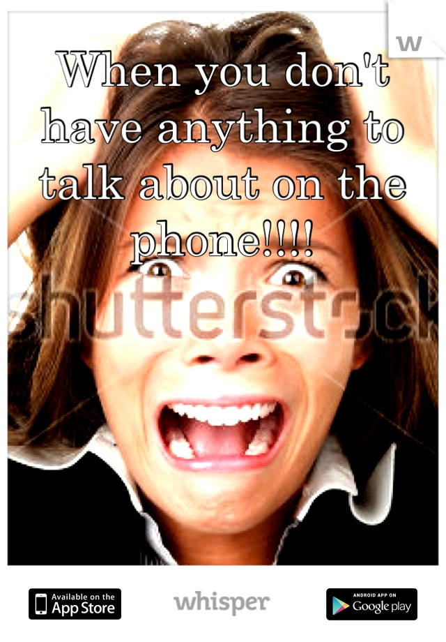 When you don't have anything to talk about on the phone!!!!