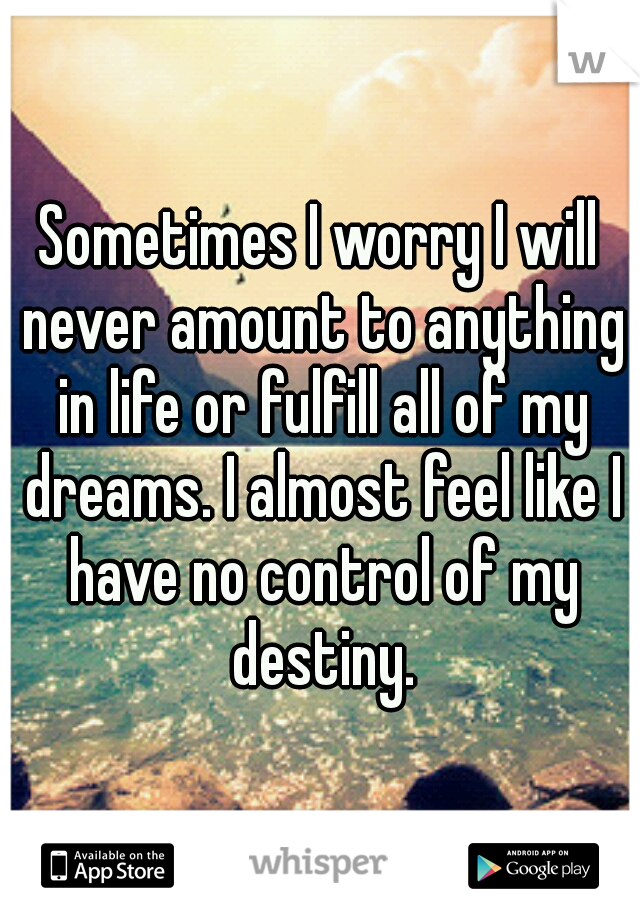 Sometimes I worry I will never amount to anything in life or fulfill all of my dreams. I almost feel like I have no control of my destiny.