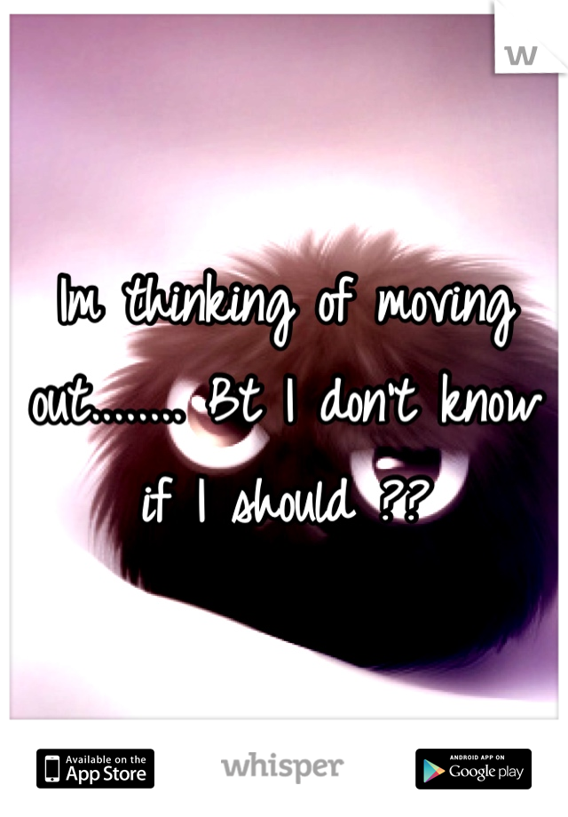 Im thinking of moving out........ Bt I don't know if I should ??