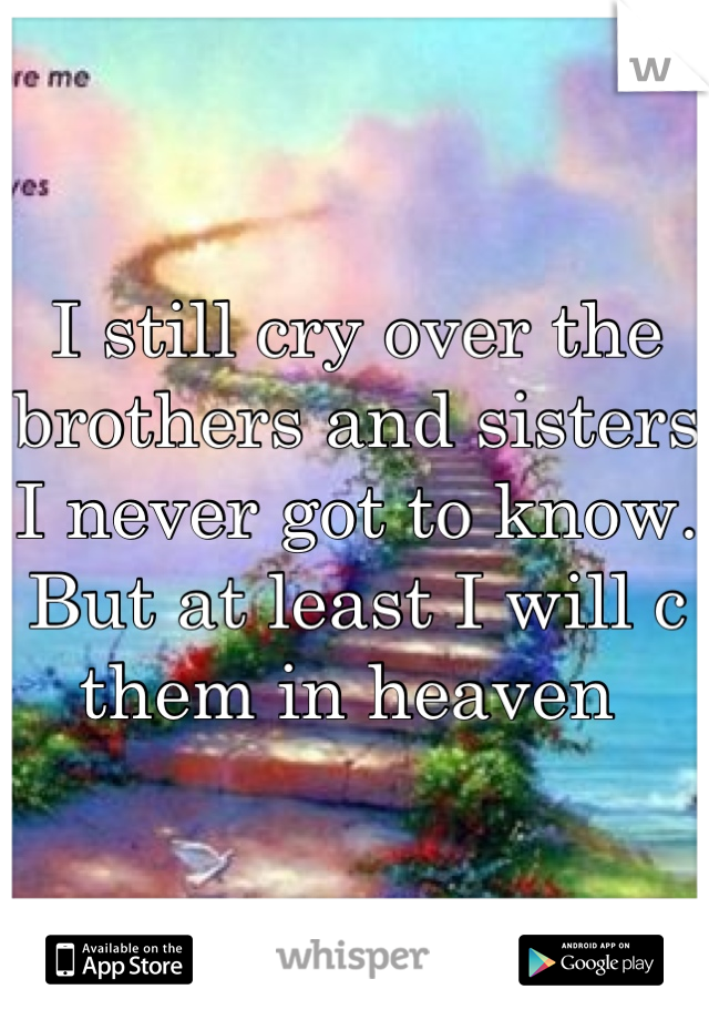I still cry over the brothers and sisters I never got to know. But at least I will c them in heaven